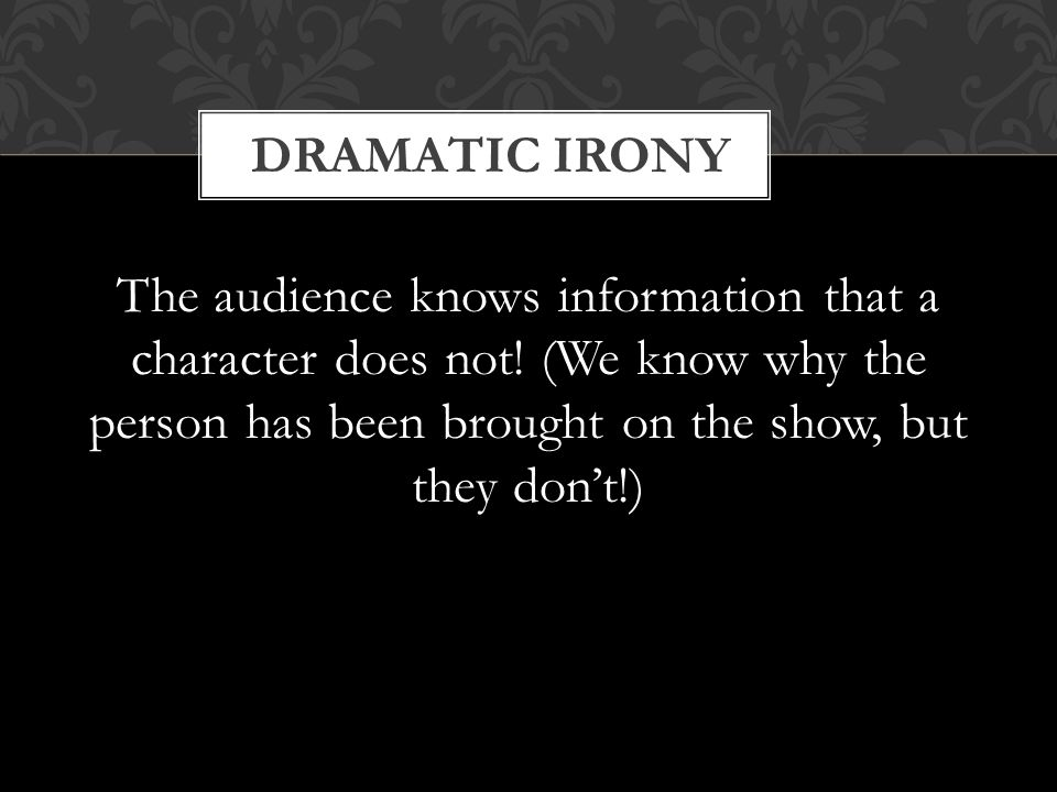 DRAMATIC IRONY The audience knows information that a character does not.