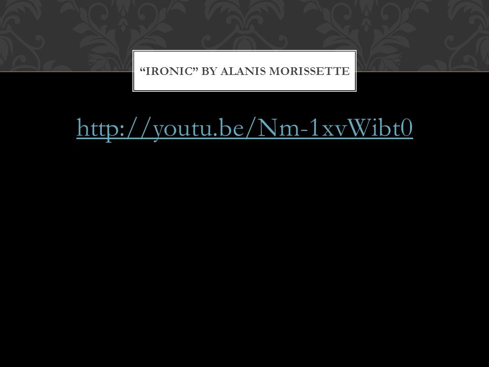 http://youtu.be/Nm-1xvWibt0 IRONIC BY ALANIS MORISSETTE