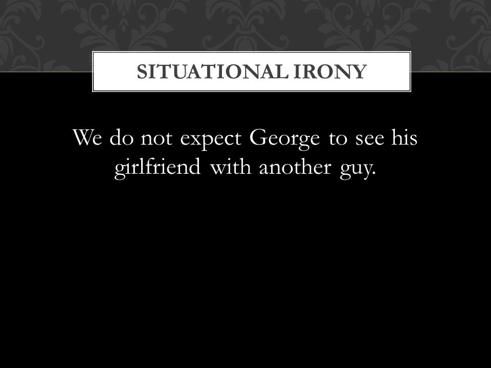SITUATIONAL IRONY We do not expect George to see his girlfriend with another guy.