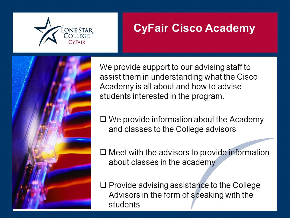CyFair Cisco Academy We provide support to our advising staff to assist them in understanding what the Cisco Academy is all about and how to advise students interested in the program.