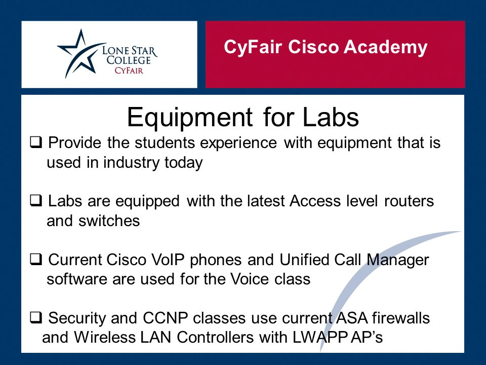 CyFair Cisco Academy Equipment for Labs  Provide the students experience with equipment that is used in industry today  Labs are equipped with the latest Access level routers and switches  Current Cisco VoIP phones and Unified Call Manager software are used for the Voice class  Security and CCNP classes use current ASA firewalls and Wireless LAN Controllers with LWAPP AP's