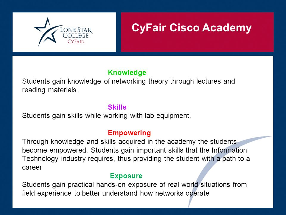 CyFair Cisco Academy Equipment for Labs  Provide the students experience with equipment that is used in industry today  Labs are equipped with the latest Access level routers and switches  Current Cisco VoIP phones and Unified Call Manager software are used for the Voice class  Security and CCNP classes use current ASA firewalls and Wireless LAN Controllers with LWAPP AP's