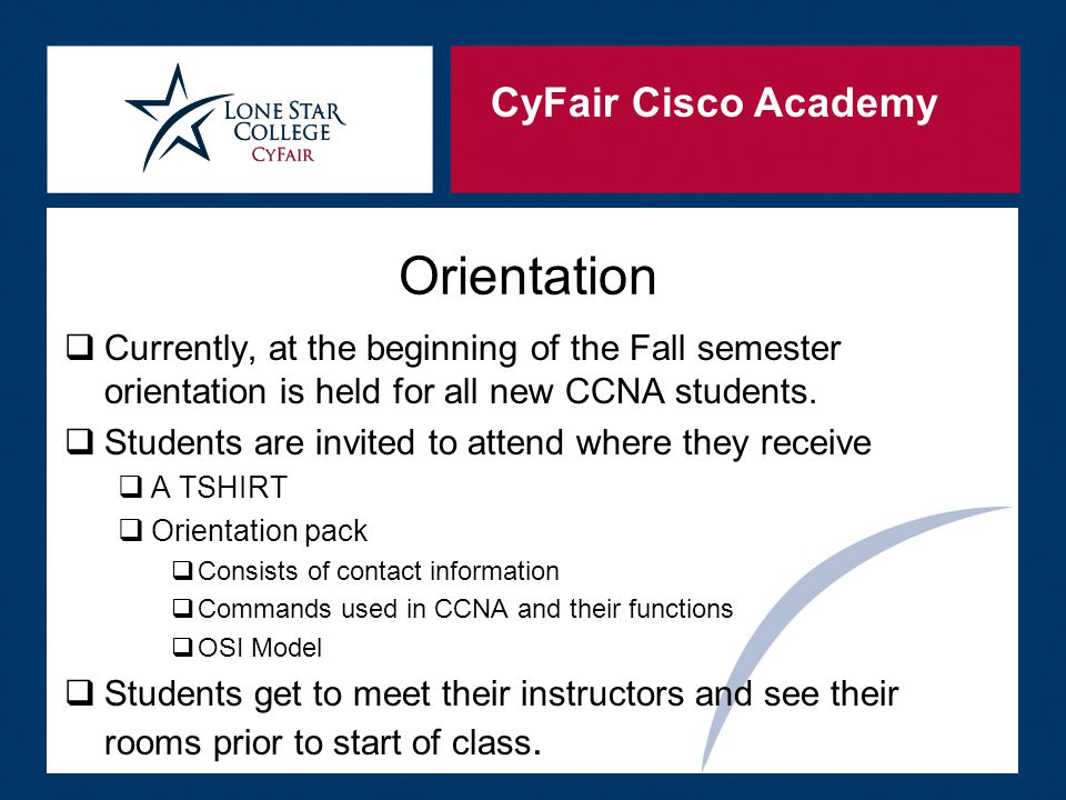 CyFair Cisco Academy Orientation  Currently, at the beginning of the Fall semester orientation is held for all new CCNA students.