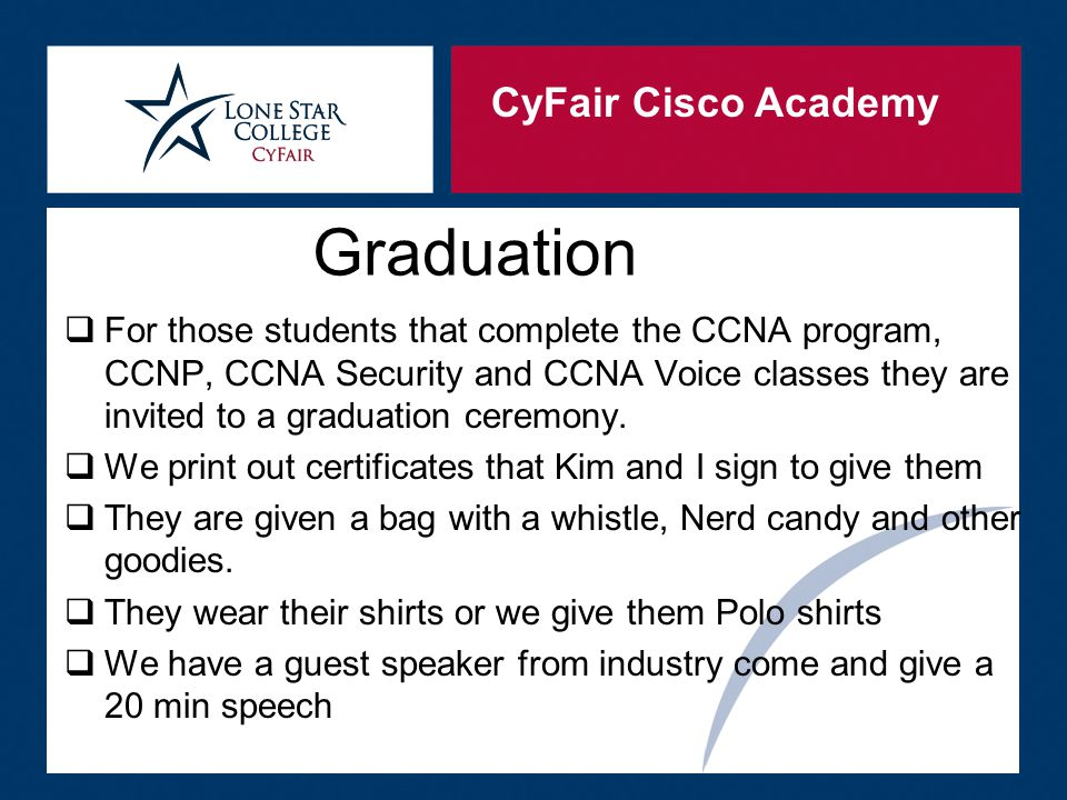 CyFair Cisco Academy Graduation  For those students that complete the CCNA program, CCNP, CCNA Security and CCNA Voice classes they are invited to a graduation ceremony.