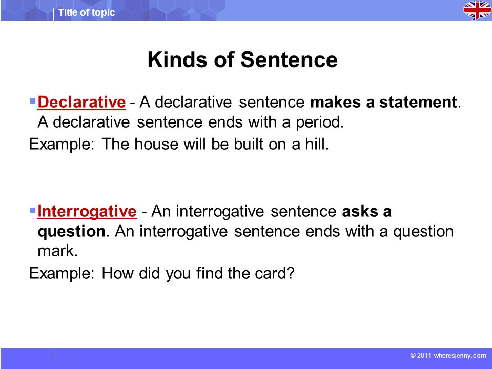 Title of topic © 2011 wheresjenny.com Kinds of Sentence  Declarative - A declarative sentence makes a statement. A declarative sentence ends with a p