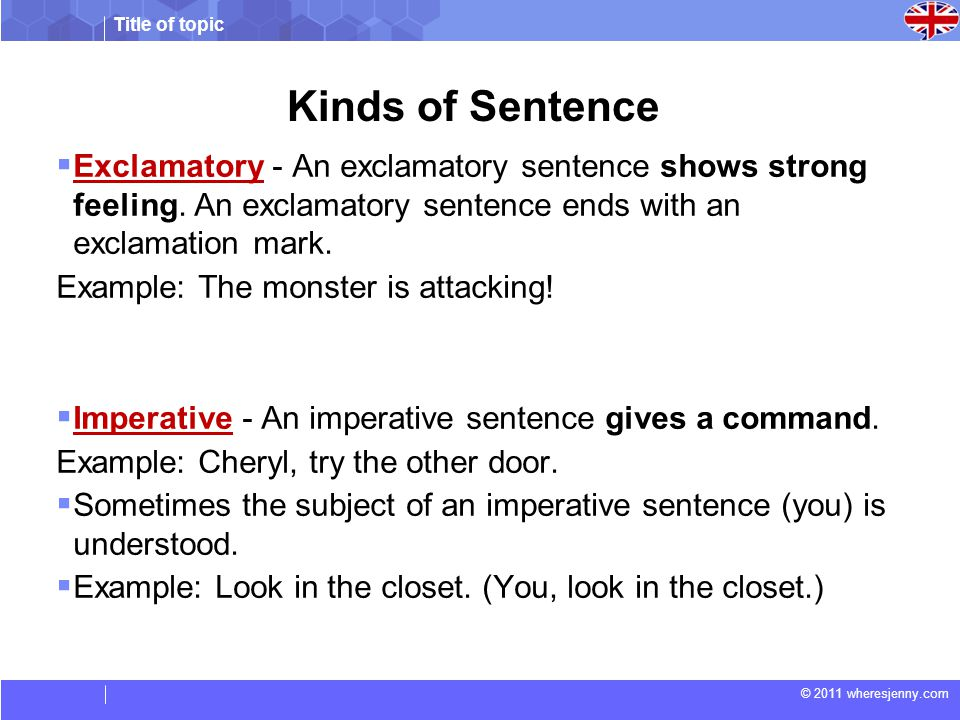 Title of topic © 2011 wheresjenny.com Kinds of Sentence  Exclamatory - An exclamatory sentence shows strong feeling. An exclamatory sentence ends wit