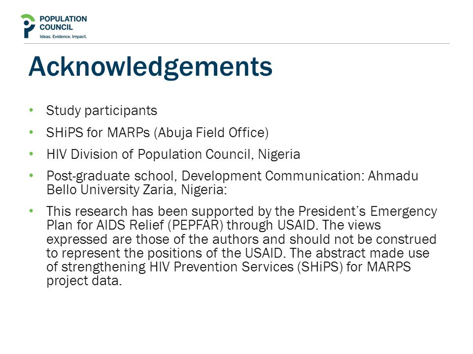 Acknowledgements Study participants SHiPS for MARPs (Abuja Field Office) HIV Division of Population Council, Nigeria Post-graduate school, Development Communication: Ahmadu Bello University Zaria, Nigeria: This research has been supported by the President's Emergency Plan for AIDS Relief (PEPFAR) through USAID.