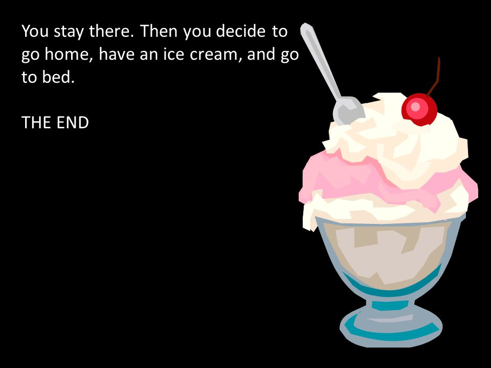 You stay there. Then you decide to go home, have an ice cream, and go to bed. THE END