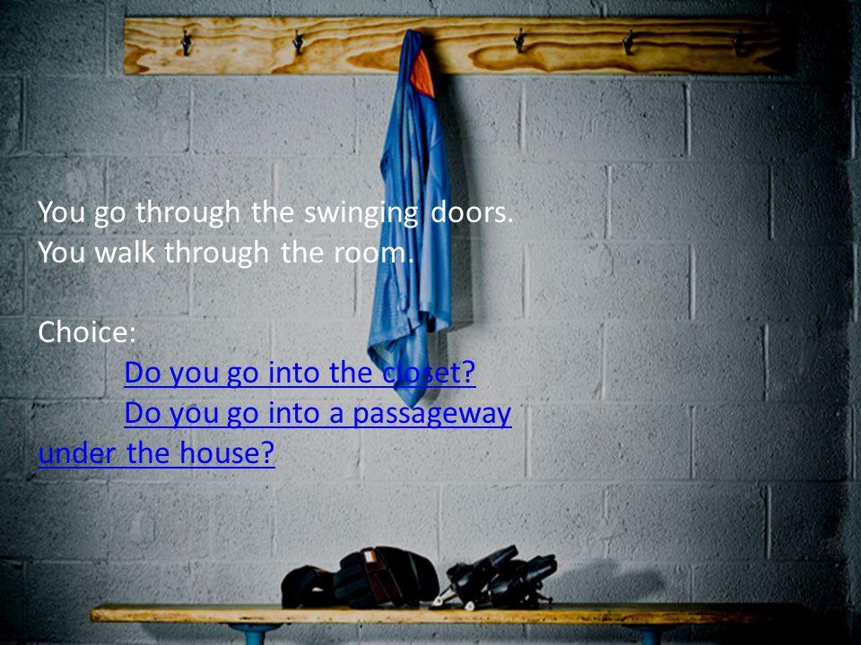 You go through the swinging doors. You walk through the room. Choice: Do you go into the closet? Do you go into a passageway under the house?