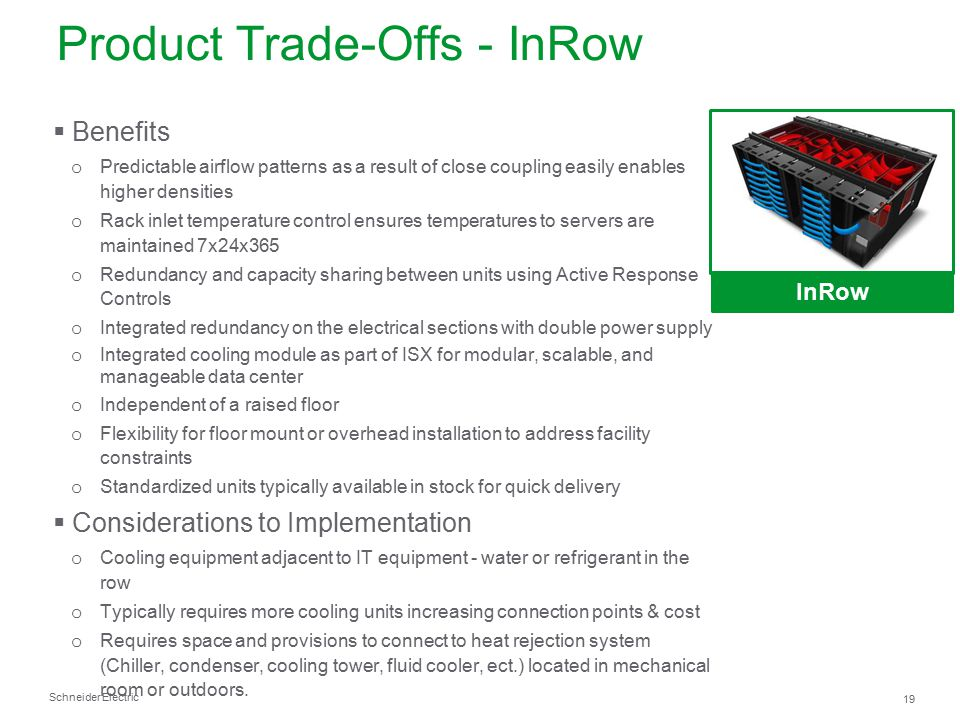 Schneider Electric 19 Product Trade-Offs - InRow InRow  Benefits o Predictable airflow patterns as a result of close coupling easily enables higher d
