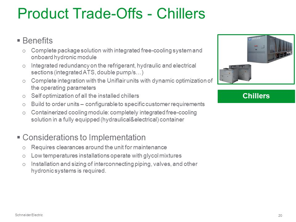 Schneider Electric 20 Product Trade-Offs - Chillers Chillers  Benefits o Complete package solution with integrated free-cooling system and onboard hy