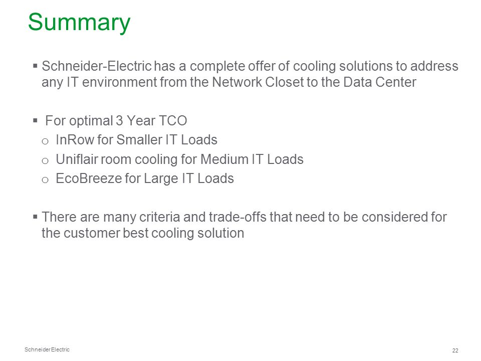 Schneider Electric 22 Summary  Schneider-Electric has a complete offer of cooling solutions to address any IT environment from the Network Closet to