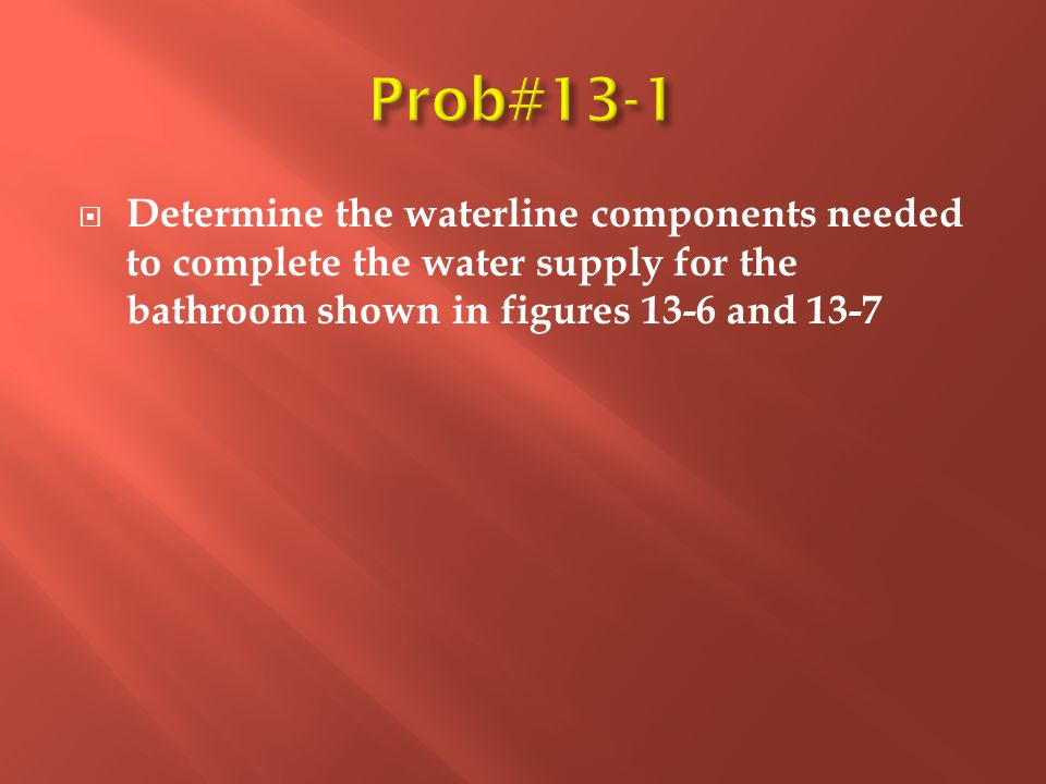  Determine the waterline components needed to complete the water supply for the bathroom shown in figures 13-6 and 13-7
