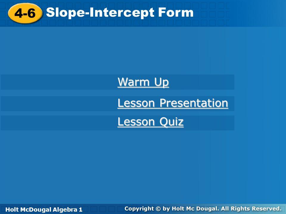 Holt McDougal Algebra 1 4-6 Slope-Intercept Form 4-6 Slope-Intercept Form Holt Algebra 1 Lesson Quiz Lesson Quiz Lesson Presentation Lesson Presentati