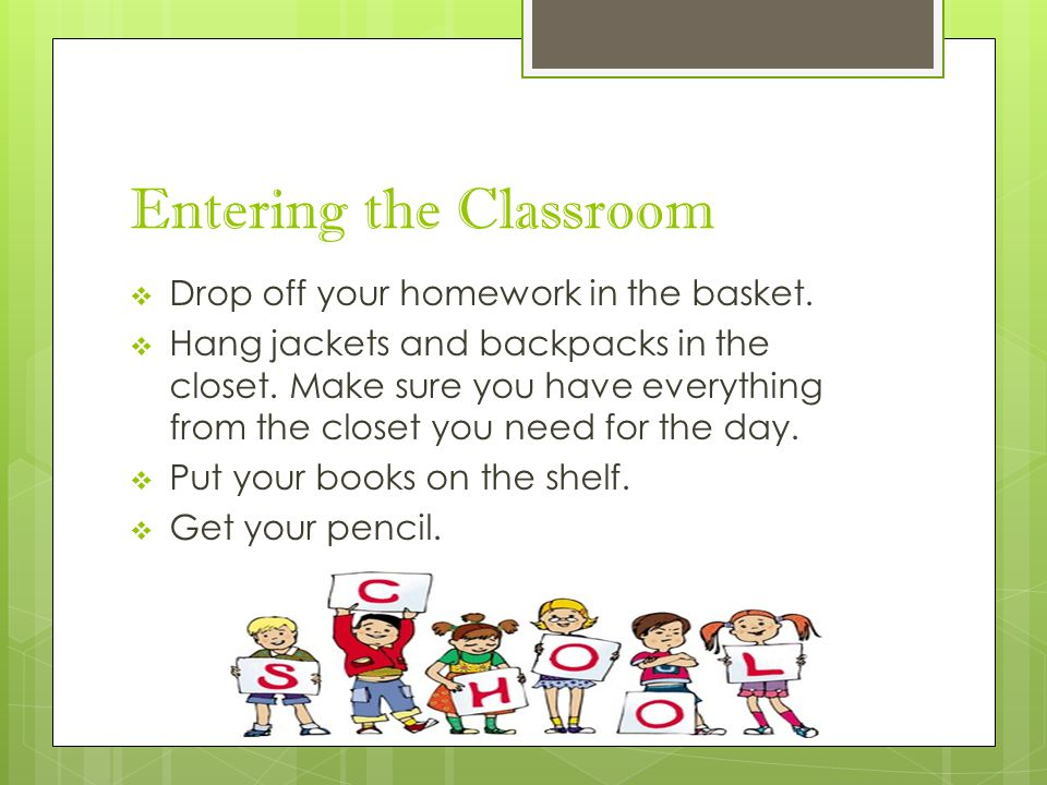 Entering the Classroom  Drop off your homework in the basket.  Hang jackets and backpacks in the closet. Make sure you have everything from the clos