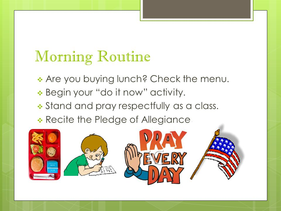 "Morning Routine  Are you buying lunch? Check the menu.  Begin your ""do it now"" activity.  Stand and pray respectfully as a class.  Recite the Pled"