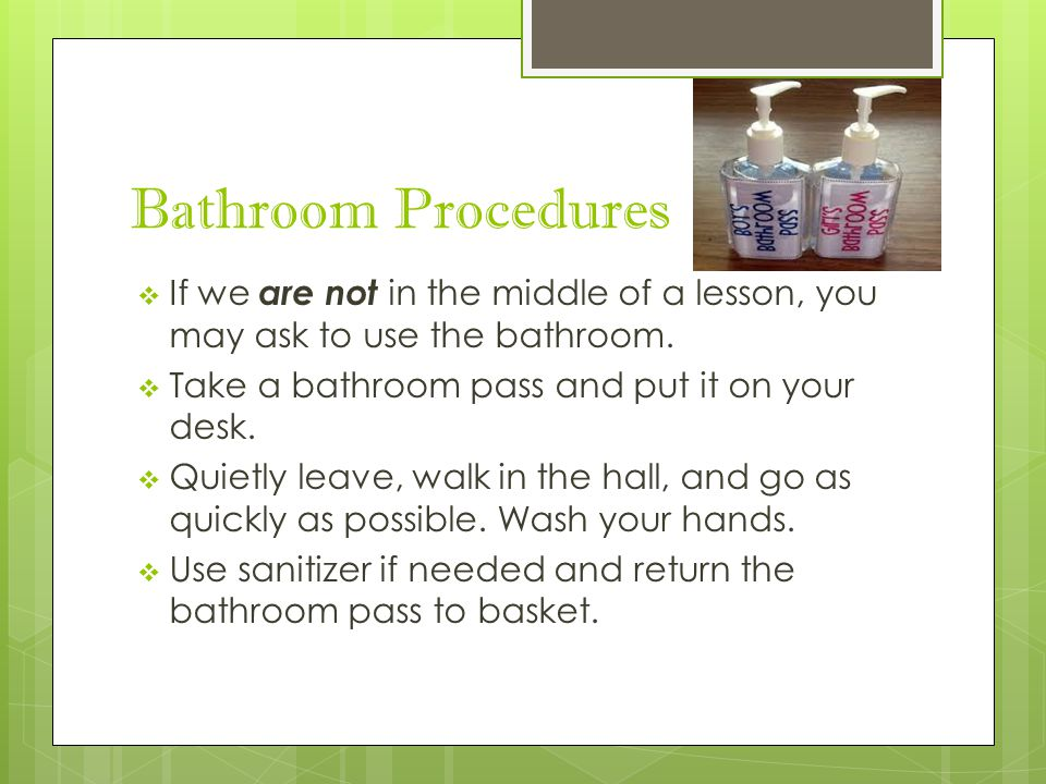 Bathroom Procedures  If we are not in the middle of a lesson, you may ask to use the bathroom.  Take a bathroom pass and put it on your desk.  Quie
