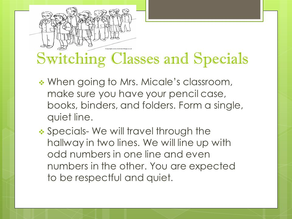 Switching Classes and Specials  When going to Mrs. Micale's classroom, make sure you have your pencil case, books, binders, and folders. Form a singl