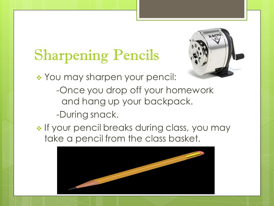 Sharpening Pencils  You may sharpen your pencil: -Once you drop off your homework and hang up your backpack. -During snack.  If your pencil breaks d