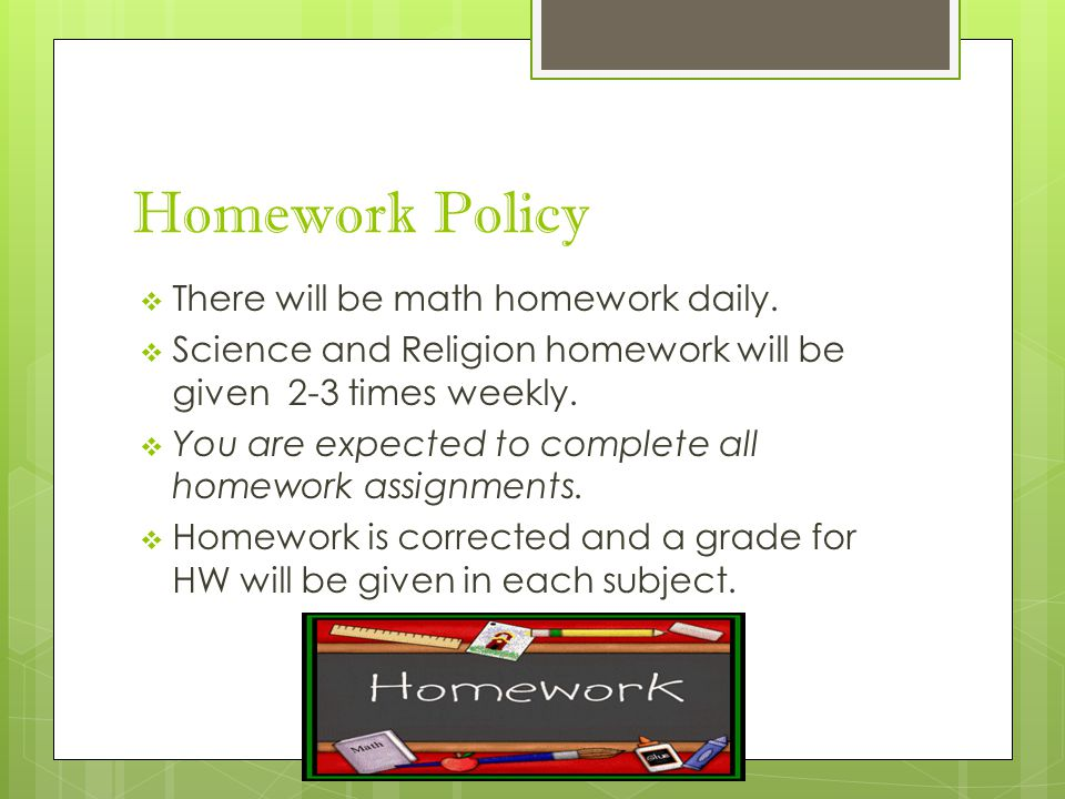 Homework Policy  There will be math homework daily.  Science and Religion homework will be given 2-3 times weekly.  You are expected to complete al
