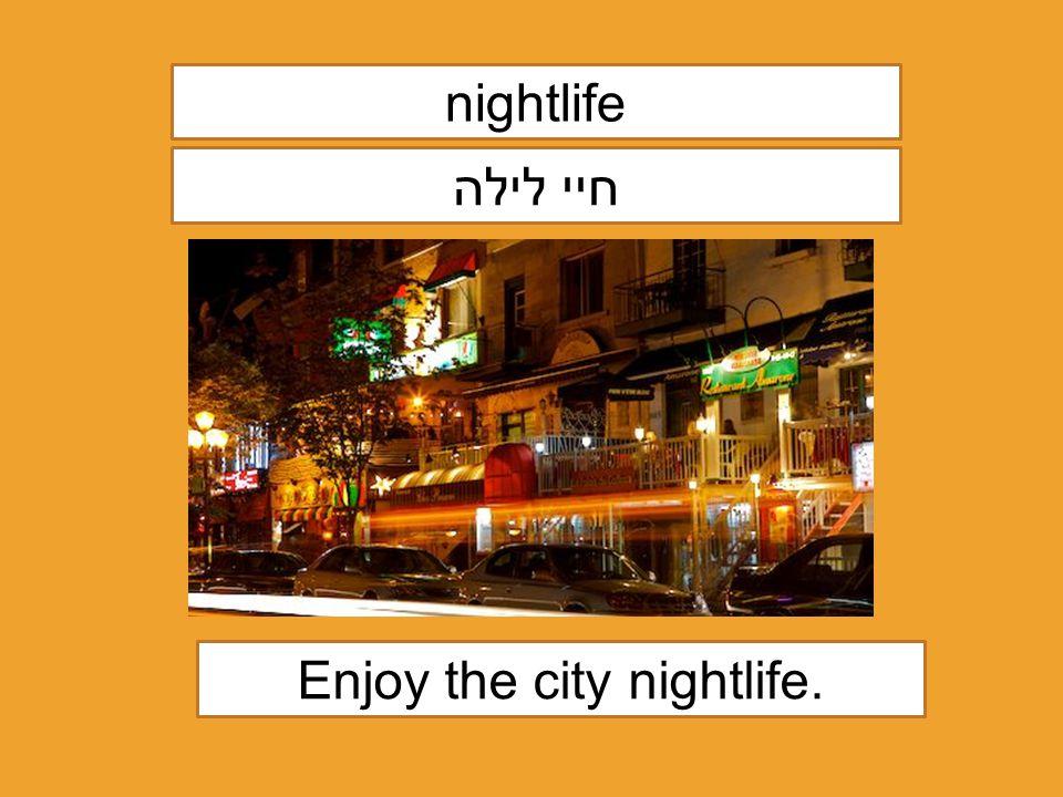 nightlife חיי לילה Enjoy the city nightlife.