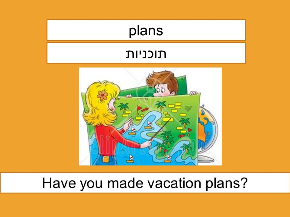 plans תוכניות Have you made vacation plans?