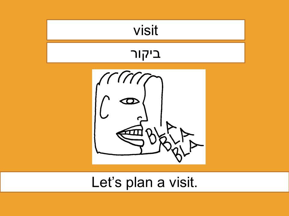 visit ביקור Let's plan a visit.