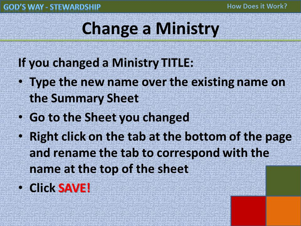 Change a Ministry If you changed a Ministry TITLE: Type the new name over the existing name on the Summary Sheet Go to the Sheet you changed Right click on the tab at the bottom of the page and rename the tab to correspond with the name at the top of the sheet SAVE.