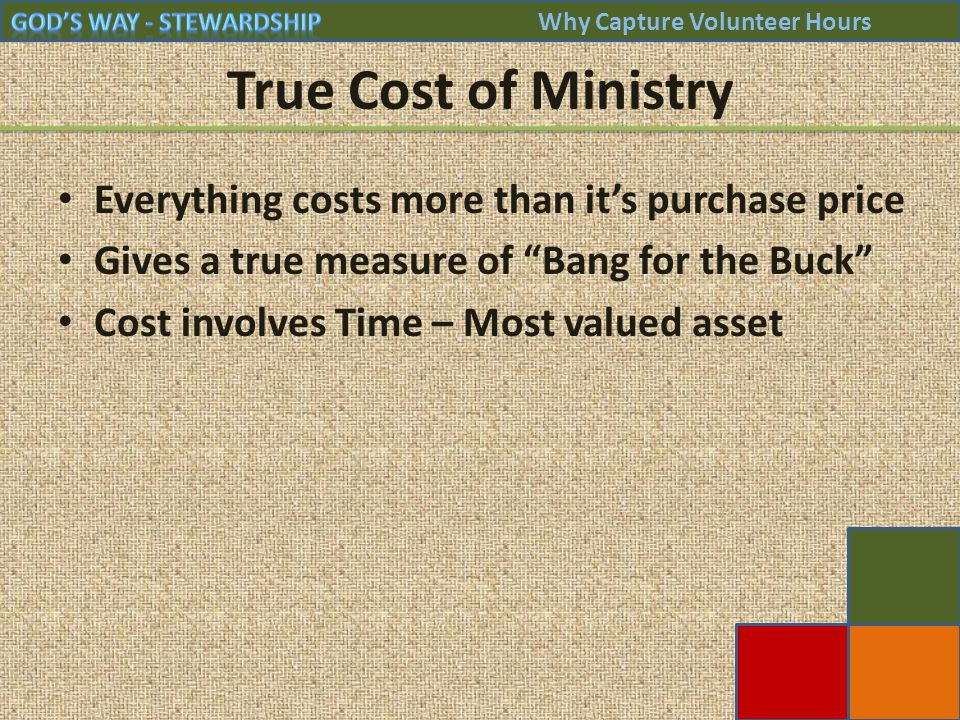 True Cost of Ministry Everything costs more than it's purchase price Gives a true measure of Bang for the Buck Cost involves Time – Most valued asset Why Capture Volunteer Hours