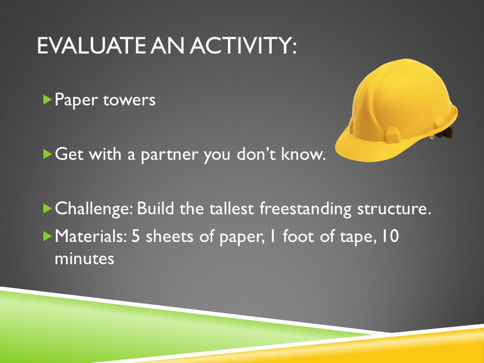 EVALUATE AN ACTIVITY:  Paper towers  Get with a partner you don't know.