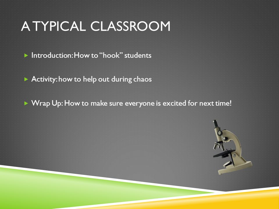 A TYPICAL CLASSROOM  Introduction: How to hook students  Activity: how to help out during chaos  Wrap Up: How to make sure everyone is excited for next time!
