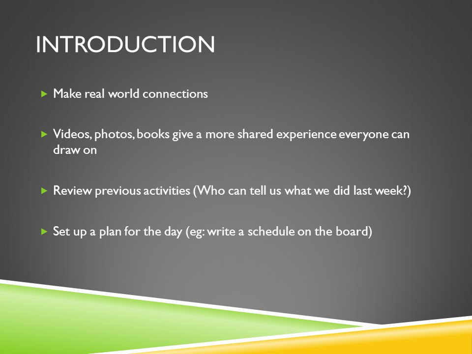 INTRODUCTION  Make real world connections  Videos, photos, books give a more shared experience everyone can draw on  Review previous activities (Who can tell us what we did last week )  Set up a plan for the day (eg: write a schedule on the board)
