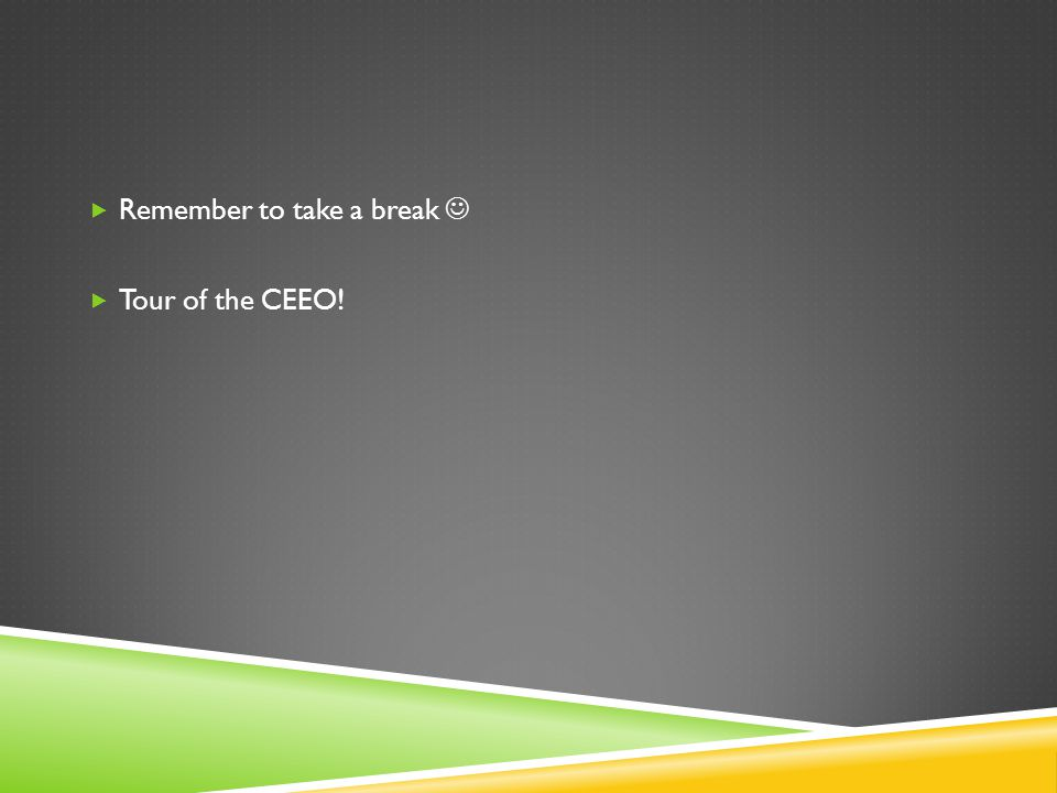  Remember to take a break  Tour of the CEEO!