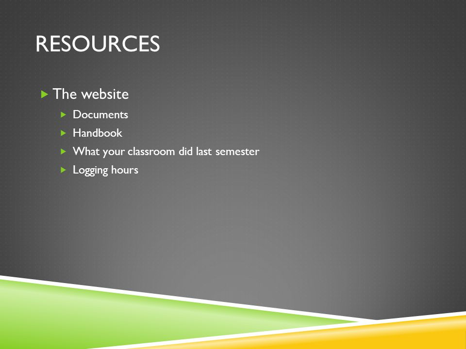 RESOURCES  The website  Documents  Handbook  What your classroom did last semester  Logging hours