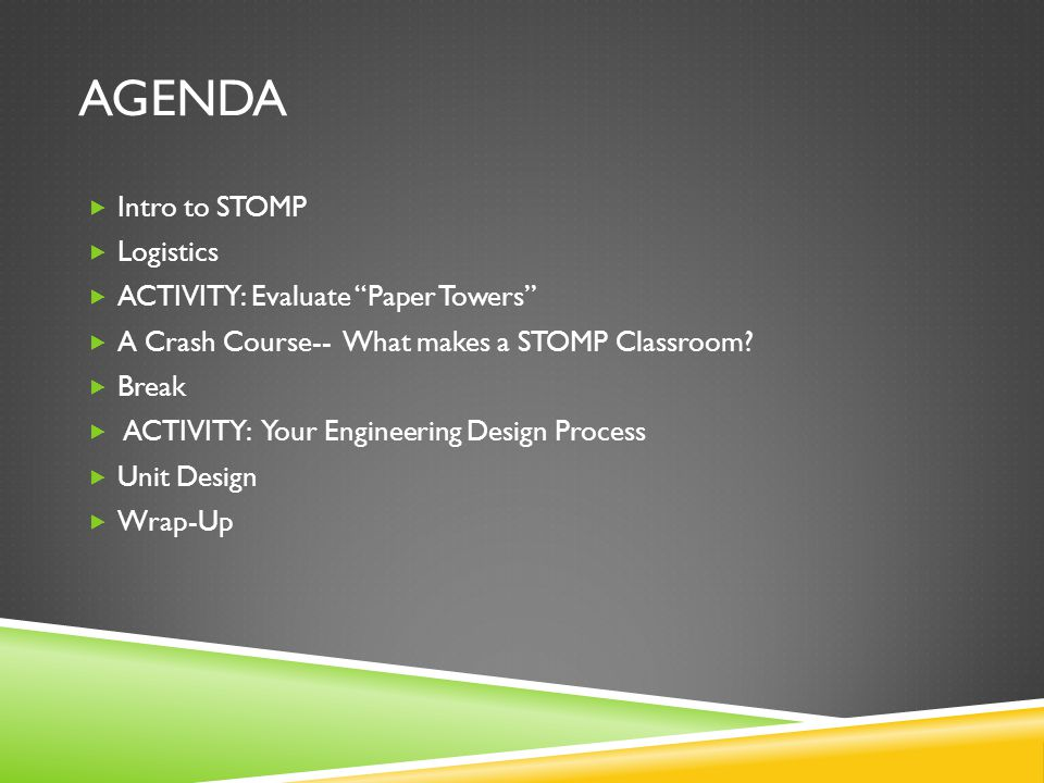 AGENDA  Intro to STOMP  Logistics  ACTIVITY: Evaluate Paper Towers  A Crash Course-- What makes a STOMP Classroom.