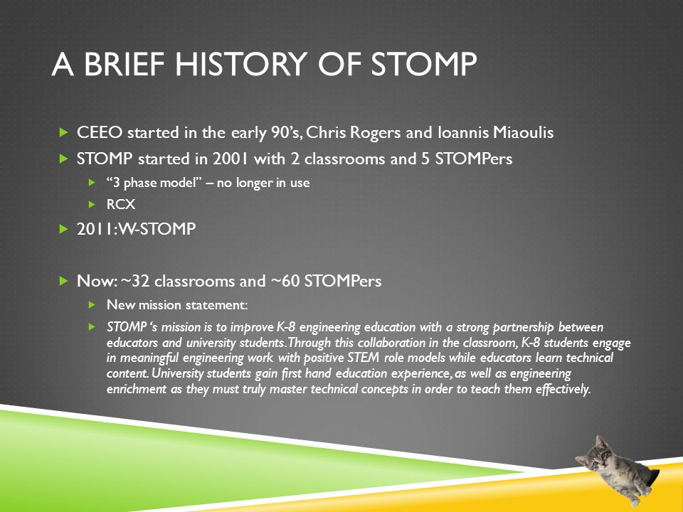 A BRIEF HISTORY OF STOMP  CEEO started in the early 90's, Chris Rogers and Ioannis Miaoulis  STOMP started in 2001 with 2 classrooms and 5 STOMPers  3 phase model – no longer in use  RCX  2011: W-STOMP  Now: ~32 classrooms and ~60 STOMPers  New mission statement:  STOMP 's mission is to improve K-8 engineering education with a strong partnership between educators and university students.