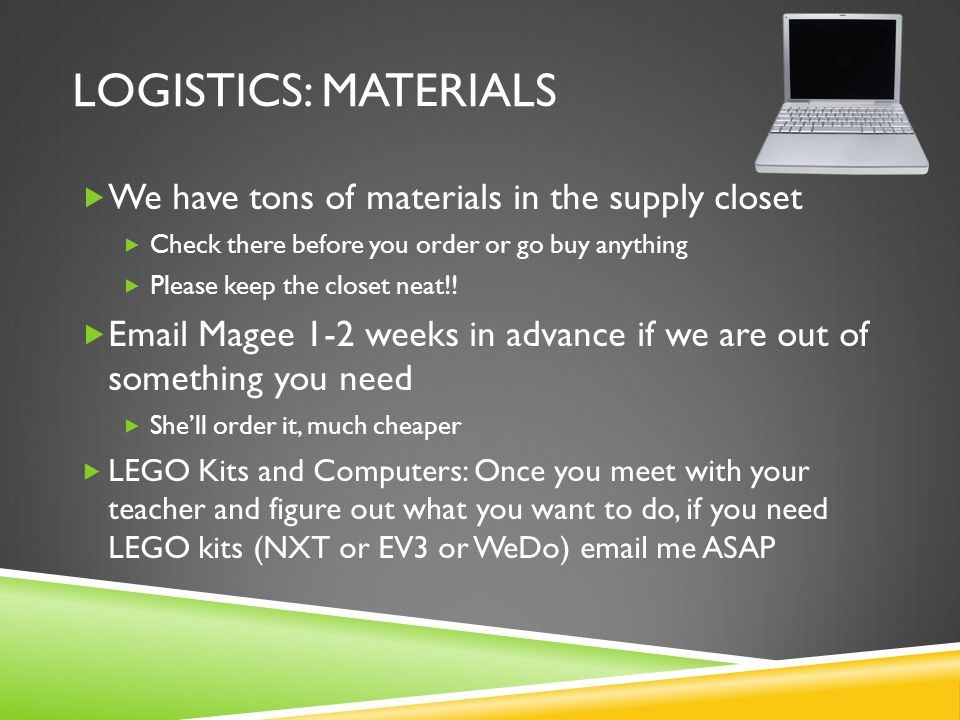 LOGISTICS: MATERIALS  We have tons of materials in the supply closet  Check there before you order or go buy anything  Please keep the closet neat!.