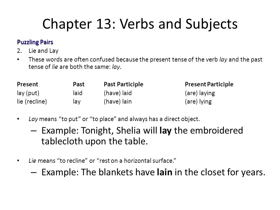 Chapter 13: Verbs and Subjects Puzzling Pairs 2.Lie and Lay These words are often confused because the present tense of the verb lay and the past tens
