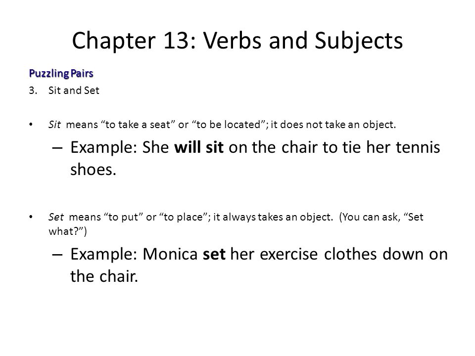 "Chapter 13: Verbs and Subjects Puzzling Pairs 3.Sit and Set Sit means ""to take a seat"" or ""to be located""; it does not take an object. – Example: She"