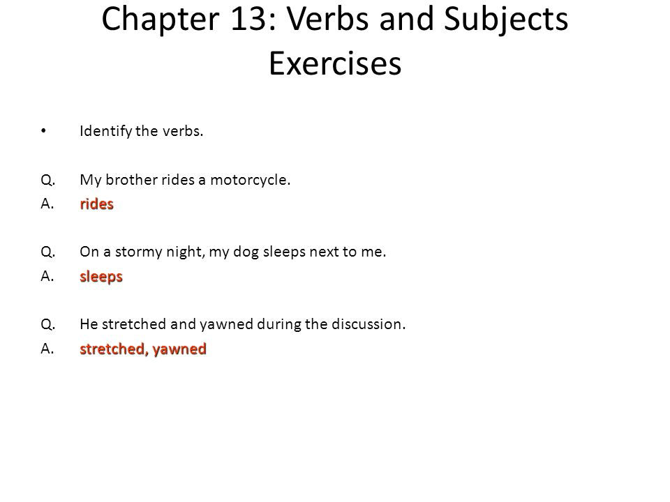 Chapter 13: Verbs and Subjects Exercises Identify the verbs. Q.My brother rides a motorcycle. rides A.rides Q.On a stormy night, my dog sleeps next to