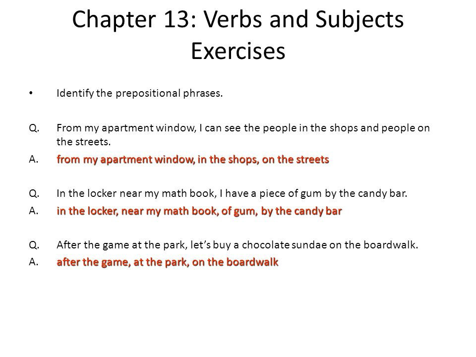 Chapter 13: Verbs and Subjects Exercises Identify the prepositional phrases. Q.From my apartment window, I can see the people in the shops and people