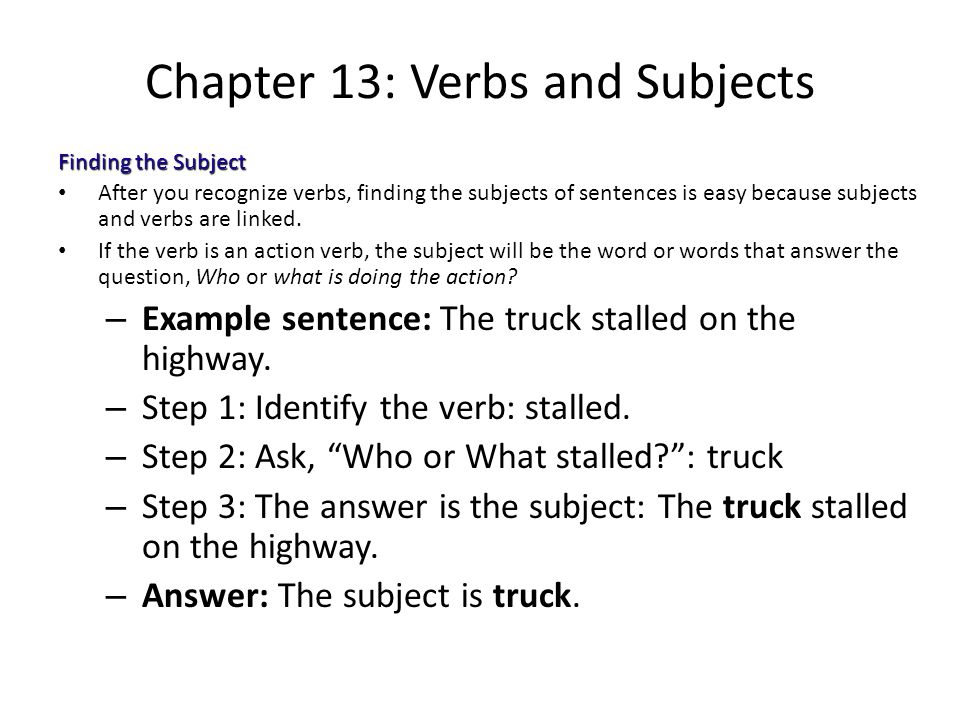 Chapter 13: Verbs and Subjects Finding the Subject After you recognize verbs, finding the subjects of sentences is easy because subjects and verbs are