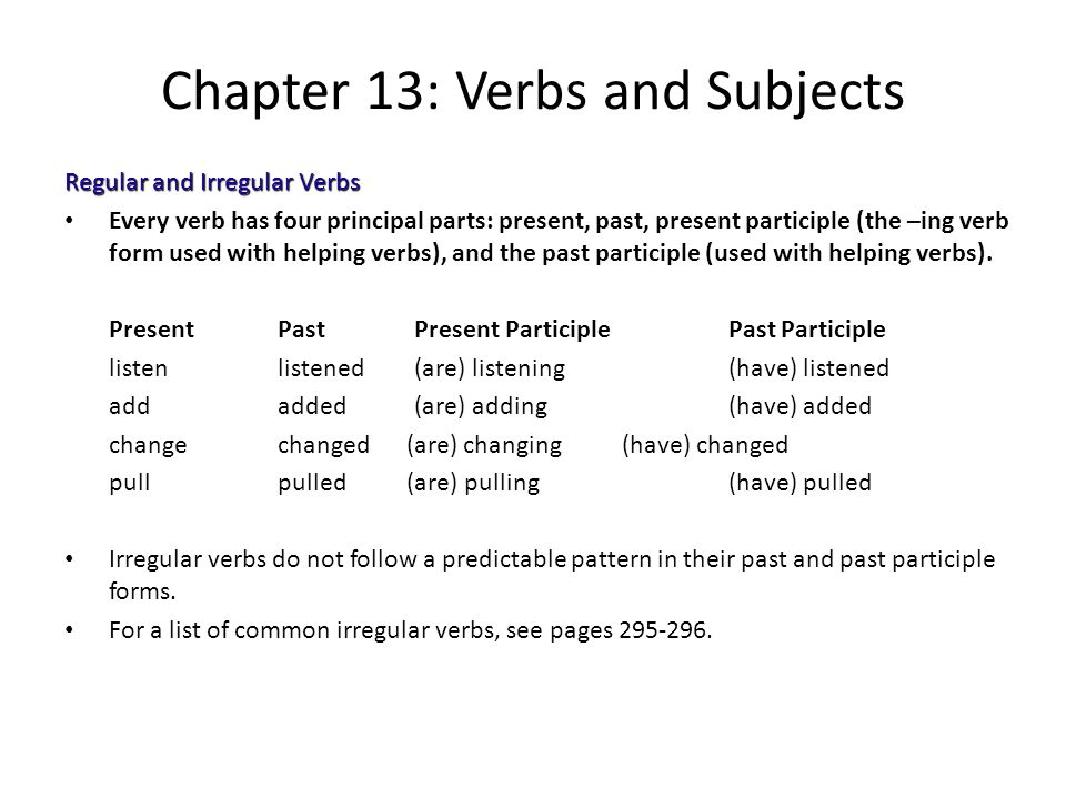 Chapter 13: Verbs and Subjects Regular and Irregular Verbs Every verb has four principal parts: present, past, present participle (the –ing verb form