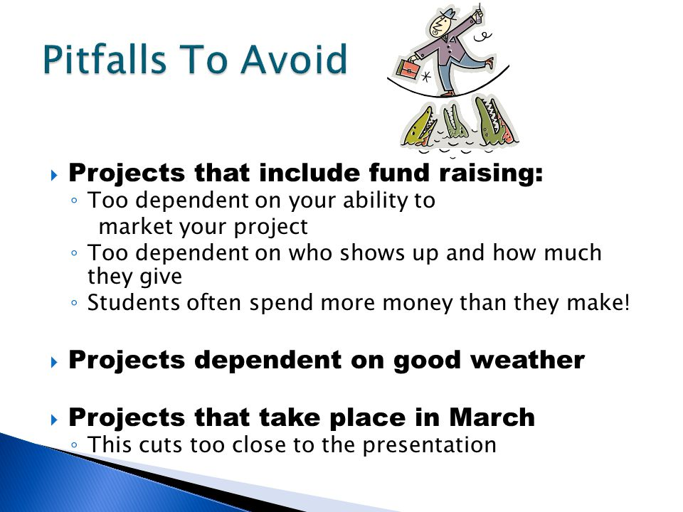  Projects that include fund raising: ◦ Too dependent on your ability to market your project ◦ Too dependent on who shows up and how much they give ◦ Students often spend more money than they make.