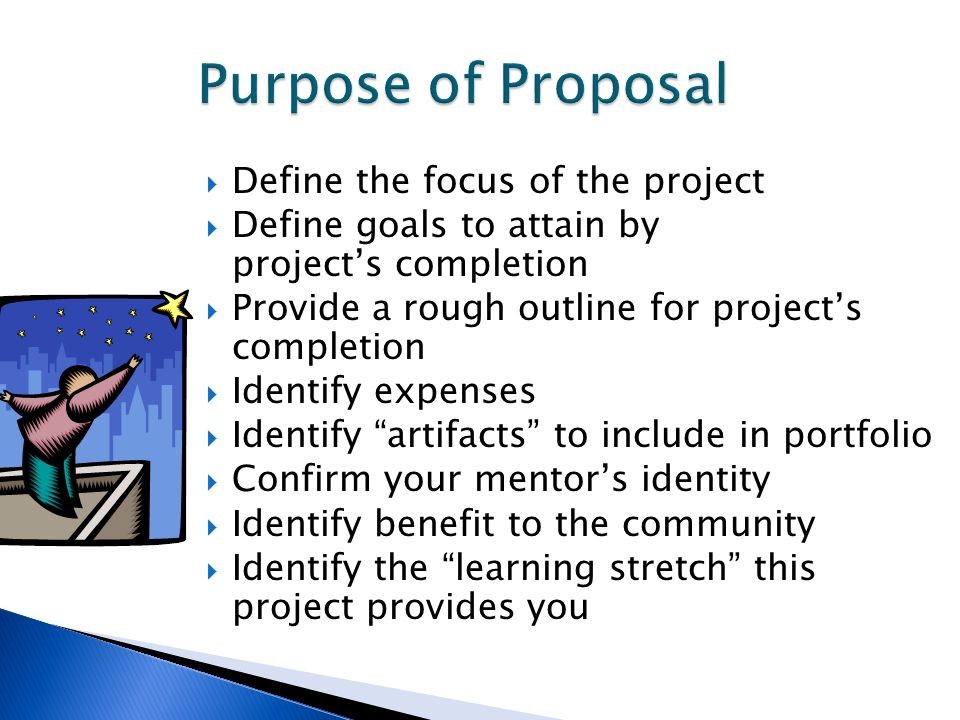  Define the focus of the project  Define goals to attain by project's completion  Provide a rough outline for project's completion  Identify expenses  Identify artifacts to include in portfolio  Confirm your mentor's identity  Identify benefit to the community  Identify the learning stretch this project provides you