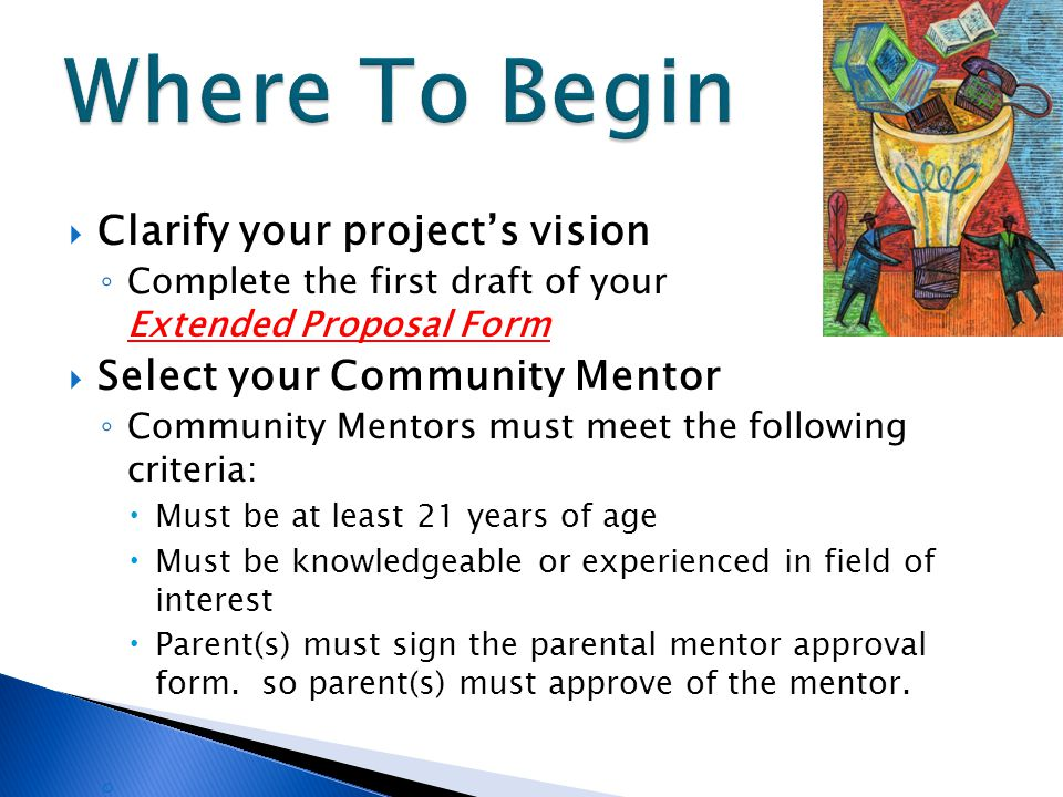  Clarify your project's vision ◦ Complete the first draft of your Extended Proposal Form  Select your Community Mentor ◦ Community Mentors must meet the following criteria:  Must be at least 21 years of age  Must be knowledgeable or experienced in field of interest  Parent(s) must sign the parental mentor approval form.