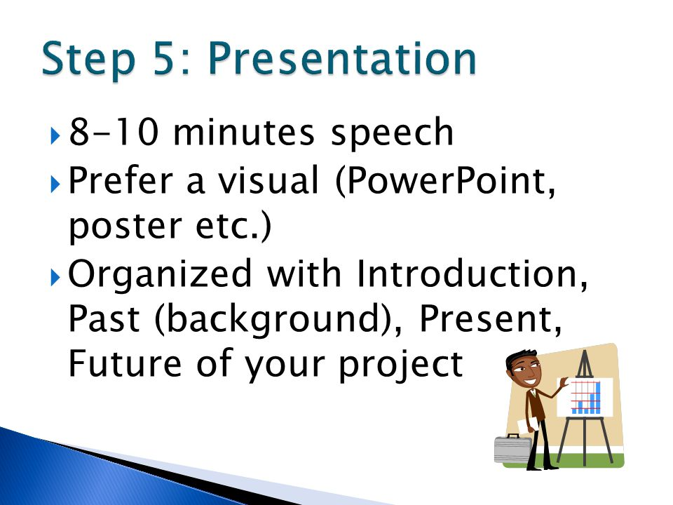  8-10 minutes speech  Prefer a visual (PowerPoint, poster etc.)  Organized with Introduction, Past (background), Present, Future of your project