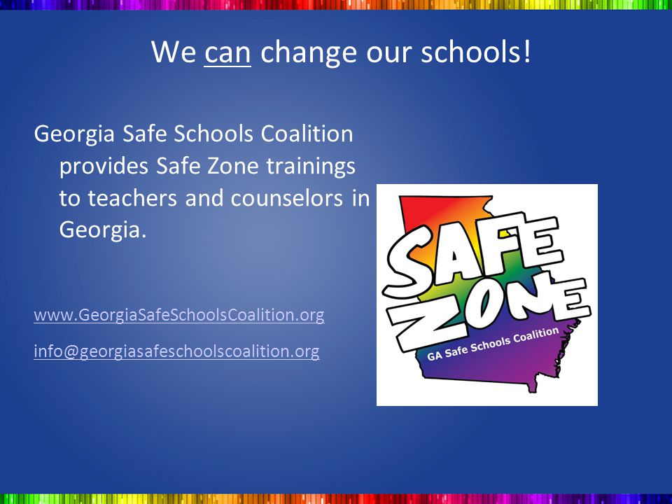 We can change our schools! Georgia Safe Schools Coalition provides Safe Zone trainings to teachers and counselors in Georgia. www.GeorgiaSafeSchoolsCo