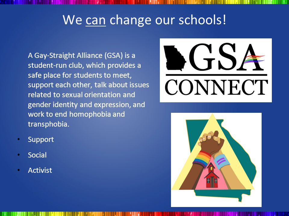 We can change our schools! A Gay-Straight Alliance (GSA) is a student-run club, which provides a safe place for students to meet, support each other,