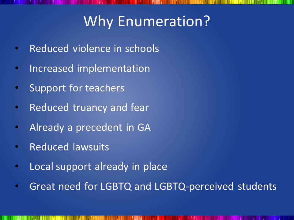 Why Enumeration? Reduced violence in schools Increased implementation Support for teachers Reduced truancy and fear Already a precedent in GA Reduced